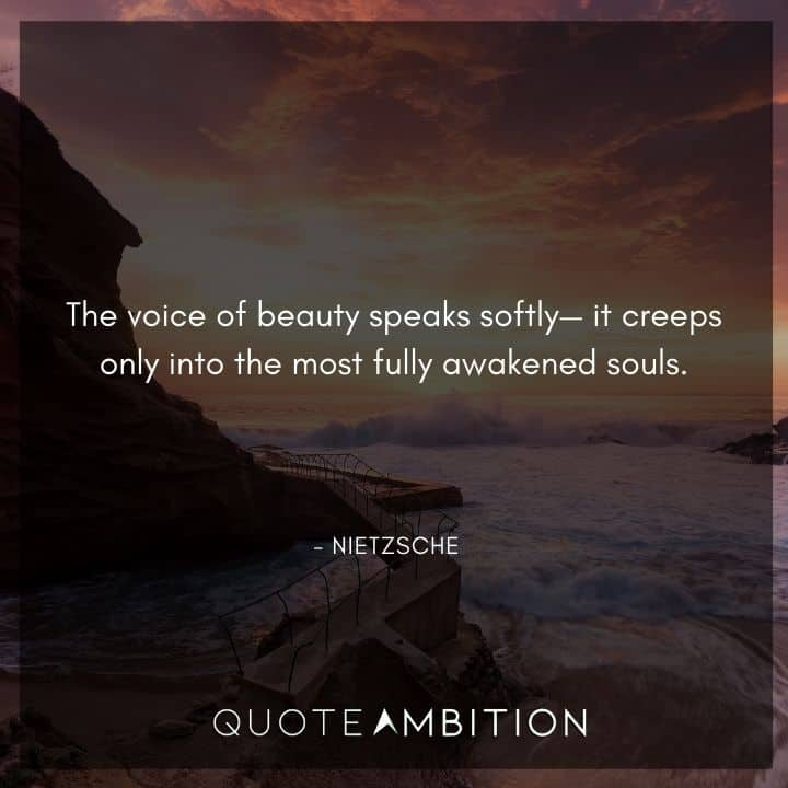 Friedrich Nietzsche Quote - The voice of beauty speaks softly it creeps only into the most fully awakened souls.