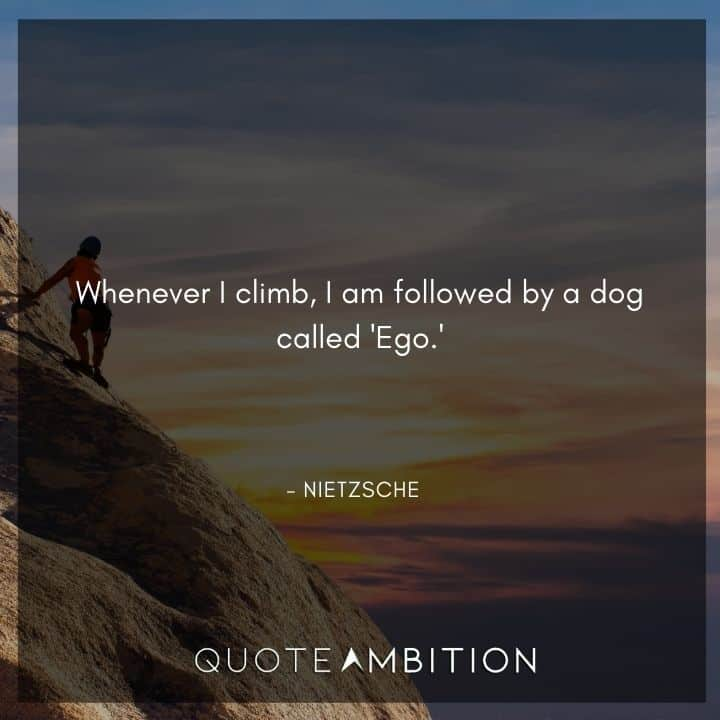 Friedrich Nietzsche Quote - Whenever I climb, I am followed by a dog called 'Ego.'
