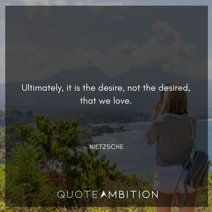 Friedrich Nietzsche Quote - Ultimately, it is the desire, not the desired, that we love.
