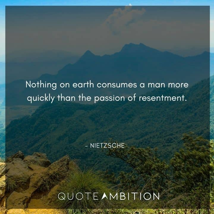Friedrich Nietzsche Quote - Nothing on earth consumes a man more quickly than the passion of resentment.