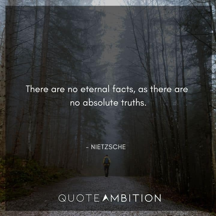 Friedrich Nietzsche Quote - There are no eternal facts, as there are no absolute truths.
