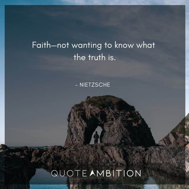 Friedrich Nietzsche Quote - Faith not wanting to know what the truth is.