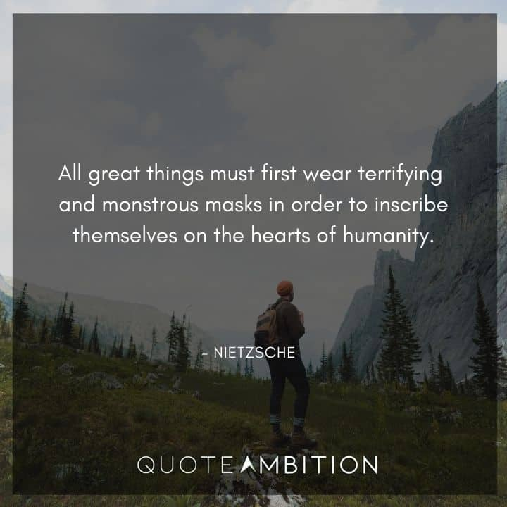 Friedrich Nietzsche Quote - All great things must first wear terrifying and monstrous masks in order to inscribe themselves on the hearts of humanity.