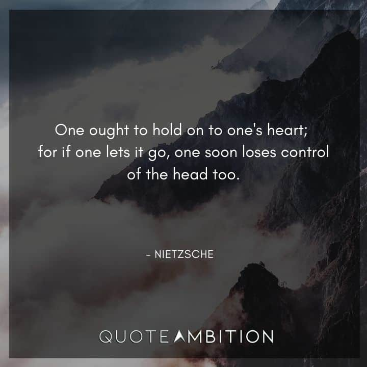 Friedrich Nietzsche Quote - One ought to hold on to one's heart; for if one lets it go, one soon loses control of the head too.