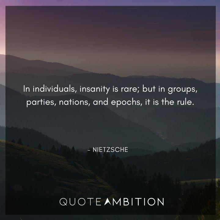 Friedrich Nietzsche Quote - In individuals, insanity is rare.