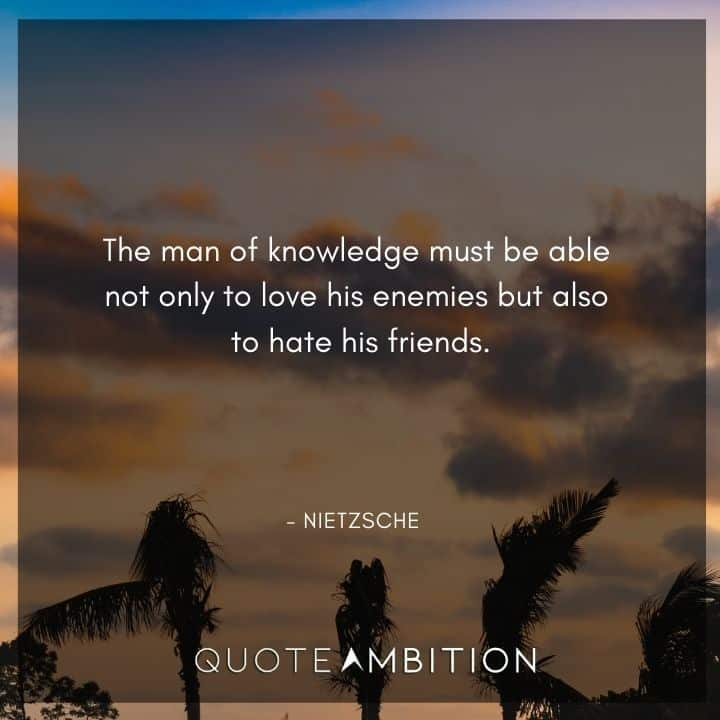 Friedrich Nietzsche Quote - The man of knowledge must be able not only to love his enemies but also to hate his friends.