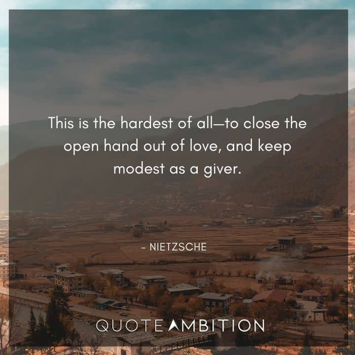 Friedrich Nietzsche Quote - This is the hardest of all, to close the open hand out of love, and keep modest as a giver.