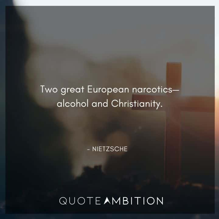 Friedrich Nietzsche Quote - Two great European narcotics alcohol and Christianity.