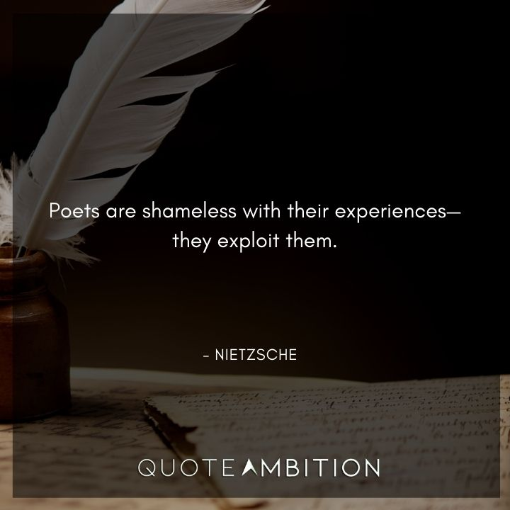 Friedrich Nietzsche Quote - Poets are shameless with their experiences, they exploit them.