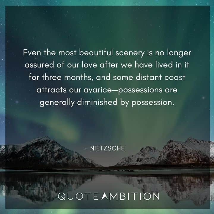 Friedrich Nietzsche Quote - Even the most beautiful scenery is no longer assured of our love after we have lived in it for three months
