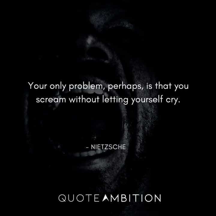 Friedrich Nietzsche Quote - Your only problem, perhaps, is that you scream without letting yourself cry.