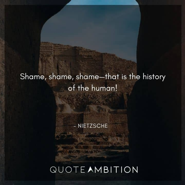 Friedrich Nietzsche Quote - Shame, shame, shame, that is the history of the human!