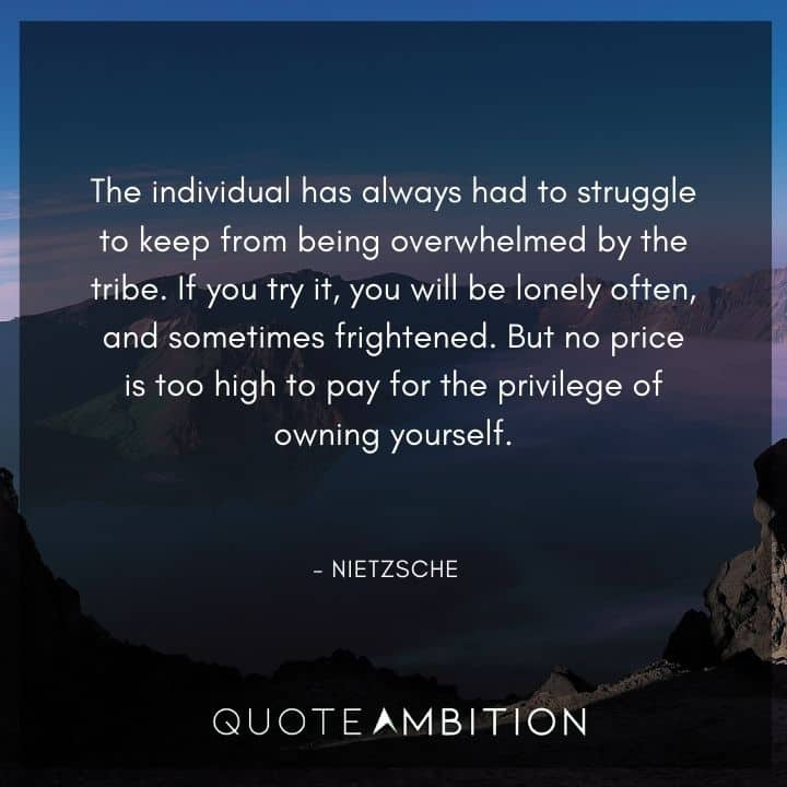 Friedrich Nietzsche Quote - The individual has always had to struggle to keep from being overwhelmed by the tribe.
