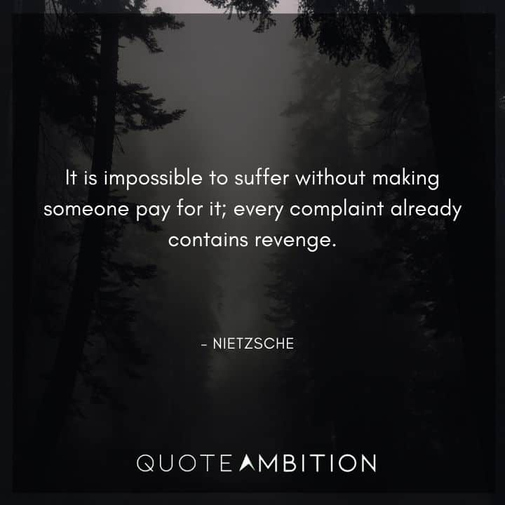 Friedrich Nietzsche Quote - It is impossible to suffer without making someone pay for it.