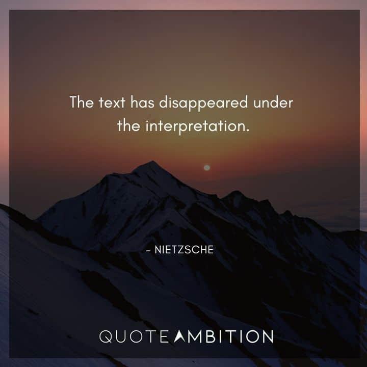 Friedrich Nietzsche Quote - The text has disappeared under the interpretation.