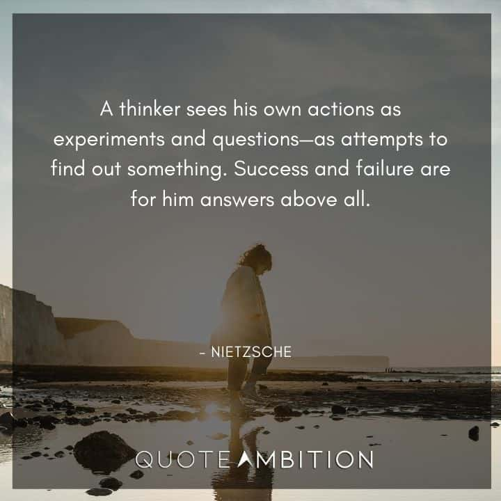 Friedrich Nietzsche Quote - A thinker sees his own actions as experiments and questions as attempts to find out something.