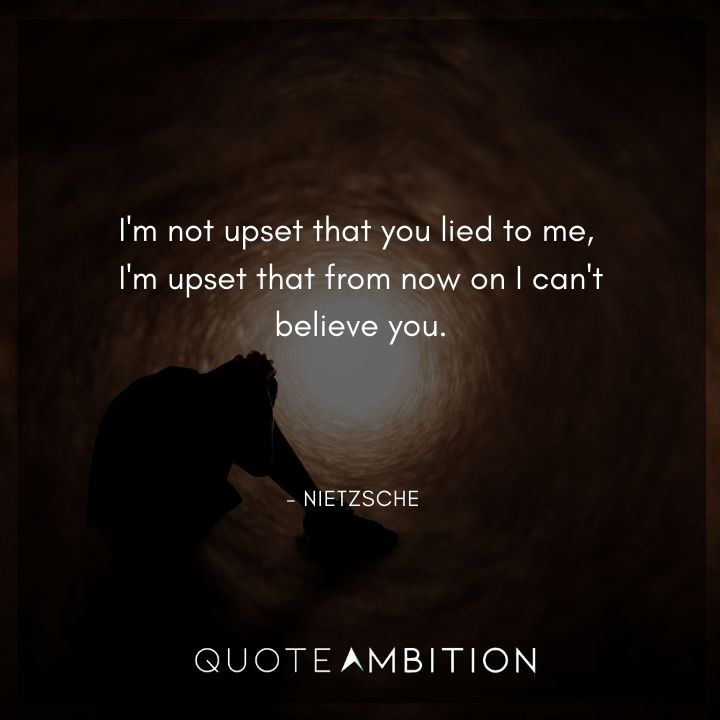 Friedrich Nietzsche Quote - I'm not upset that you lied to me, I'm upset that from now on I can't believe you.