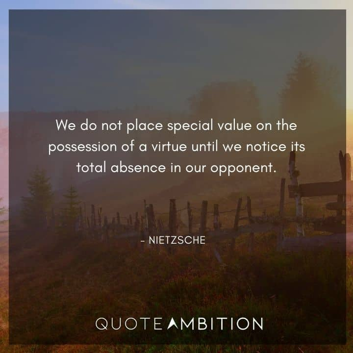 Friedrich Nietzsche Quote - We do not place special value on the possession of a virtue until we notice its total absence in our opponent.