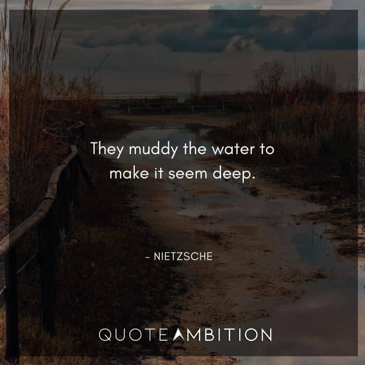 Friedrich Nietzsche Quote - They muddy the water to make it seem deep.
