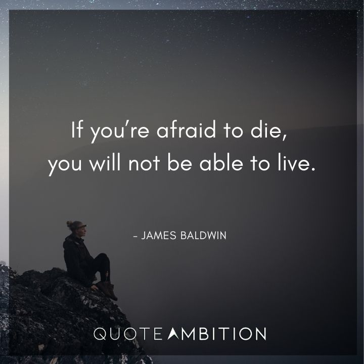 James Baldwin Quote - If you're afraid to die, you will not be able to live.