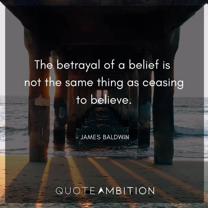 James Baldwin Quote - The betrayal of a belief is not the same thing as ceasing to believe.