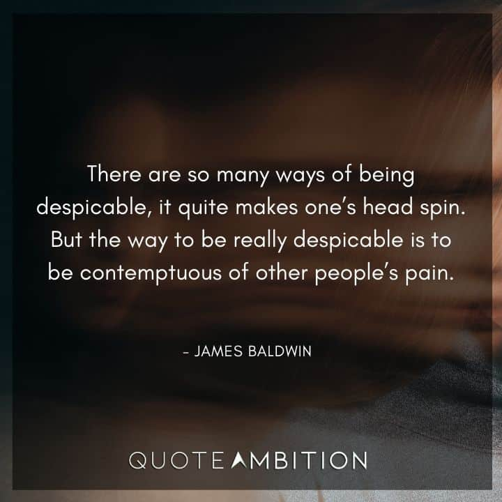 James Baldwin Quote - There are so many ways of being despicable, it quite makes one's head spin.