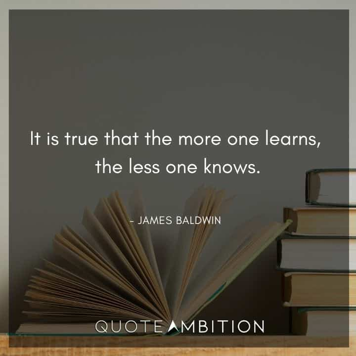 James Baldwin Quote - t is true that the more one learns, the less one knows