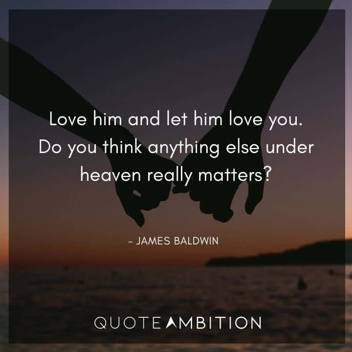 James Baldwin Quote - Love him and let him love you.