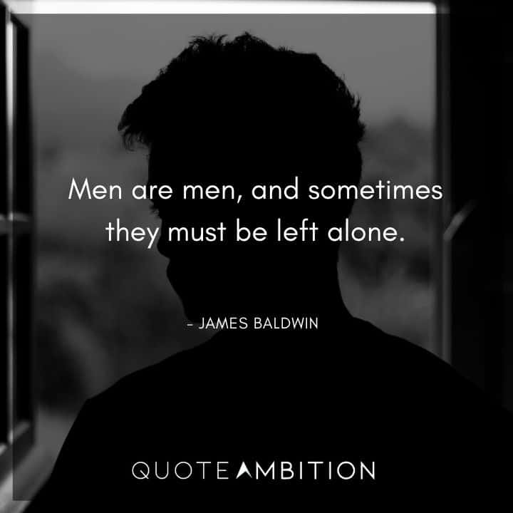 James Baldwin Quote - Men are men, and sometimes they must be left alone.