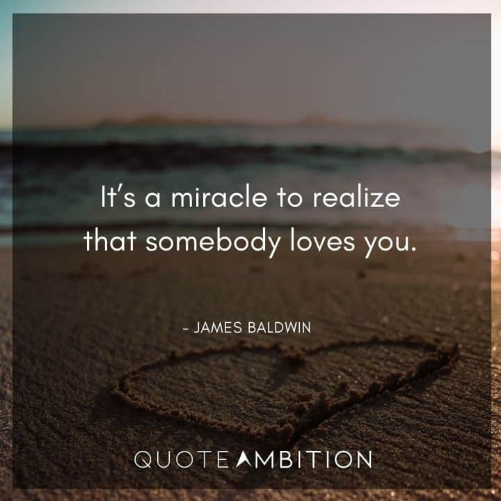 James Baldwin Quote - It's a miracle to realize that somebody loves you.