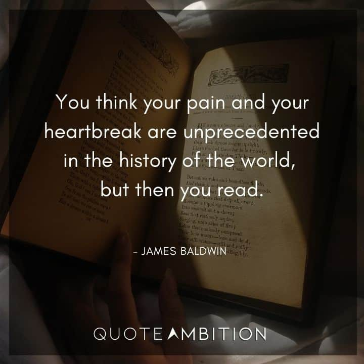 James Baldwin Quote - You think your pain and your heartbreak are unprecedented.