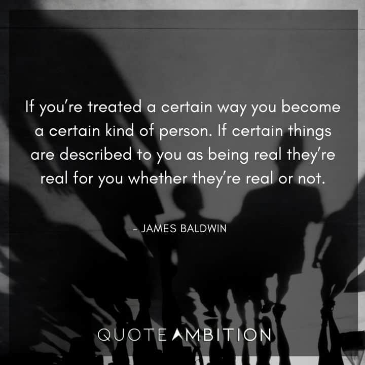 James Baldwin Quote - If you're treated a certain way you become a certain kind of person.
