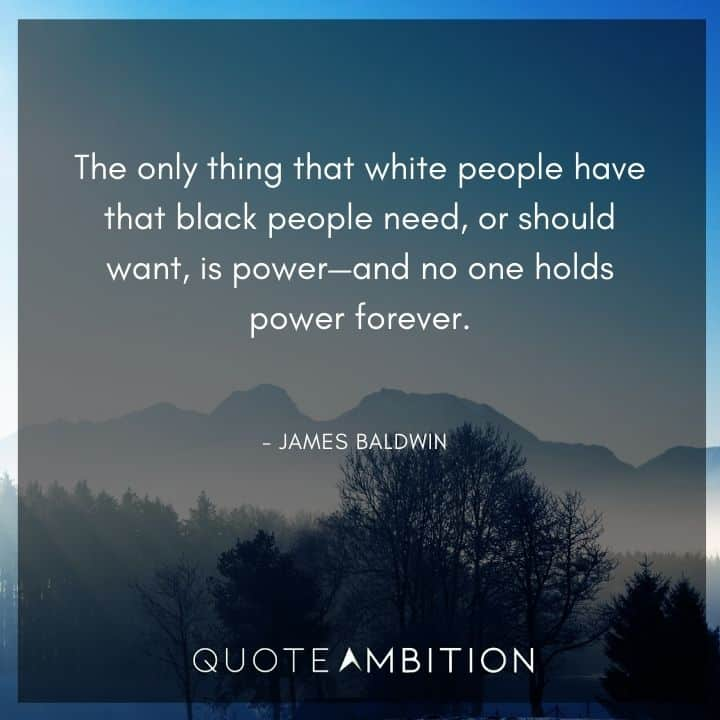 James Baldwin Quote - The only thing that white people have that black people need is power.