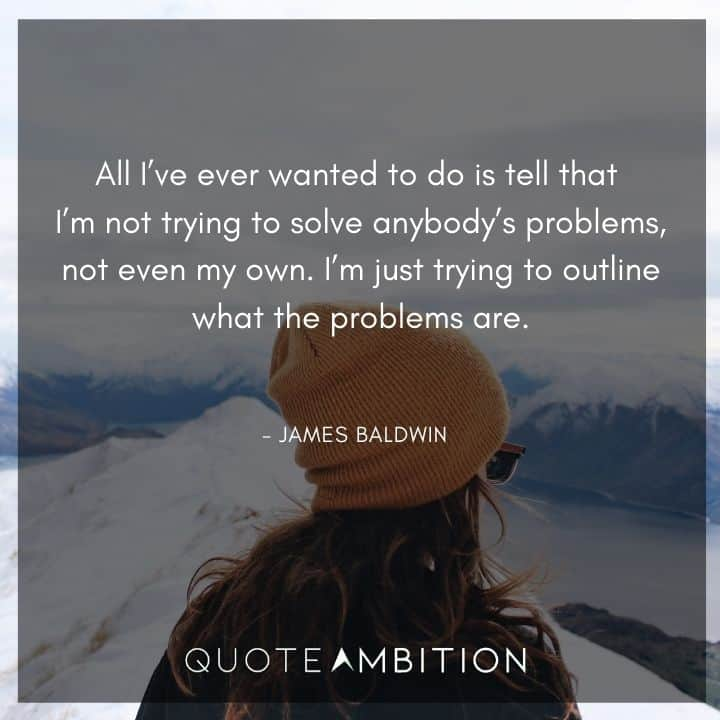James Baldwin Quote - All I've ever wanted to do is tell that I'm not trying to solve anybody's problems