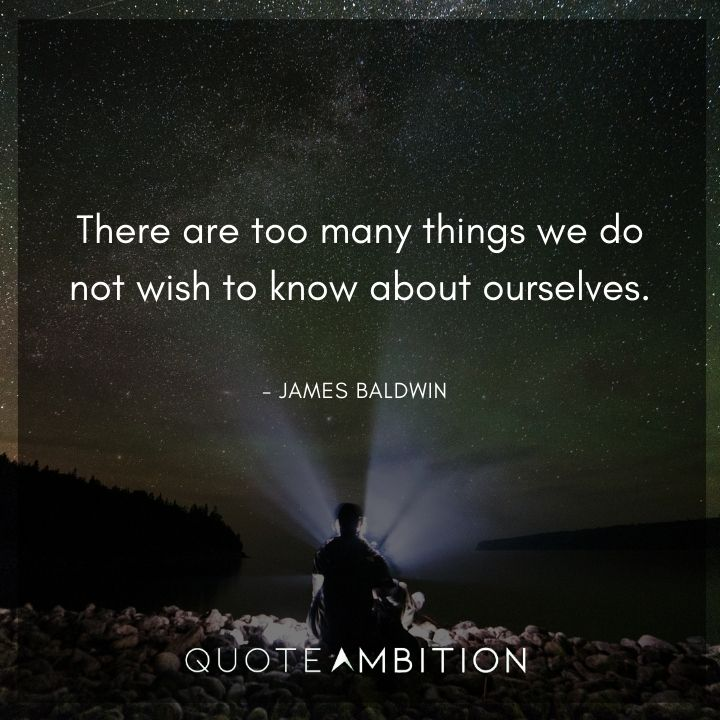 James Baldwin Quote - There are too many things we do not wish to know about ourselves.