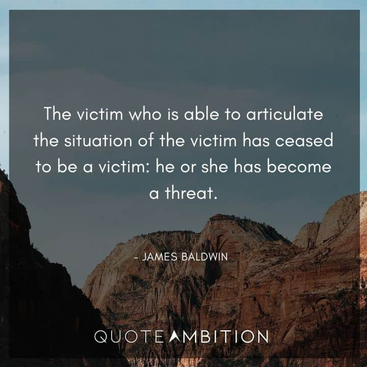 James Baldwin Quote - The victim who is able to articulate the situation of the victim has ceased to be a victim.