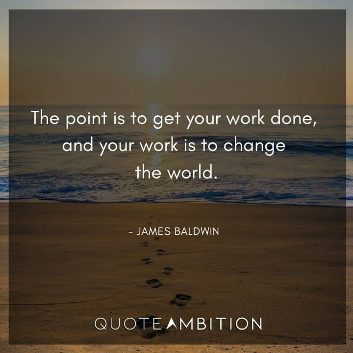James Baldwin Quote - The point is to get your work done.