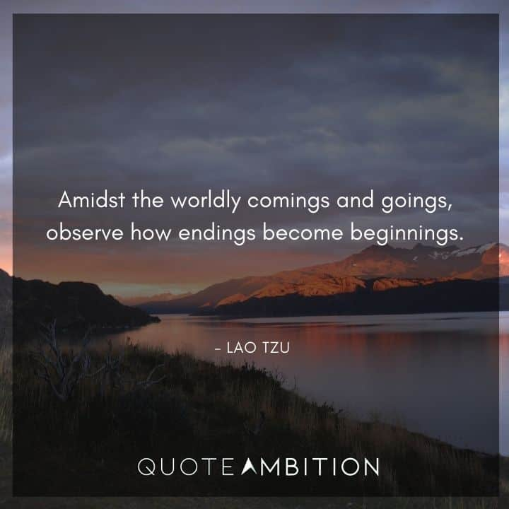 Lao Tzu Quote - Amidst the worldly comings and goings, observe how endings become beginnings.
