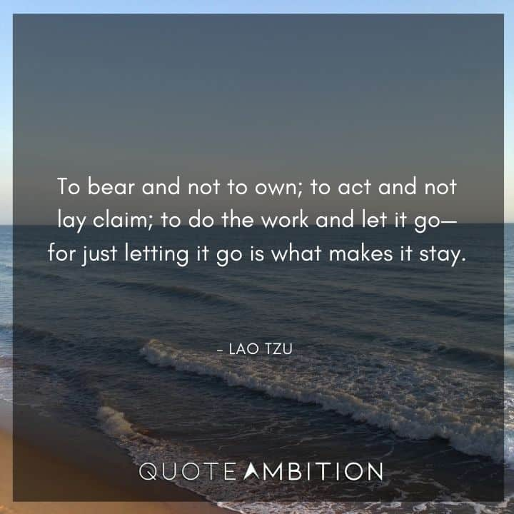 Lao Tzu Quote - To bear and not to own; to act and not lay claim.
