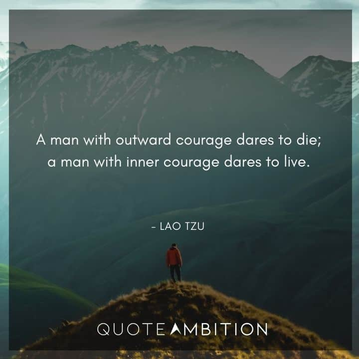 Lao Tzu Quote - A man with outward courage dares to die; a man with inner courage dares to live.