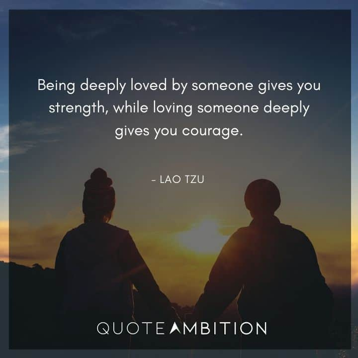 Lao Tzu Quote - Being deeply loved by someone gives you strength, while loving someone deeply gives you courage.