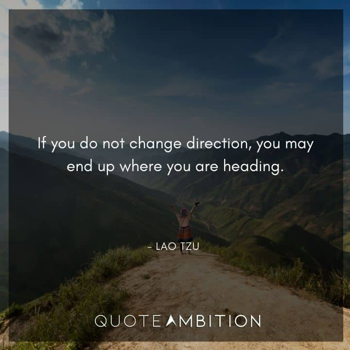 Lao Tzu Quote - If you do not change direction, you may end up where you are heading.