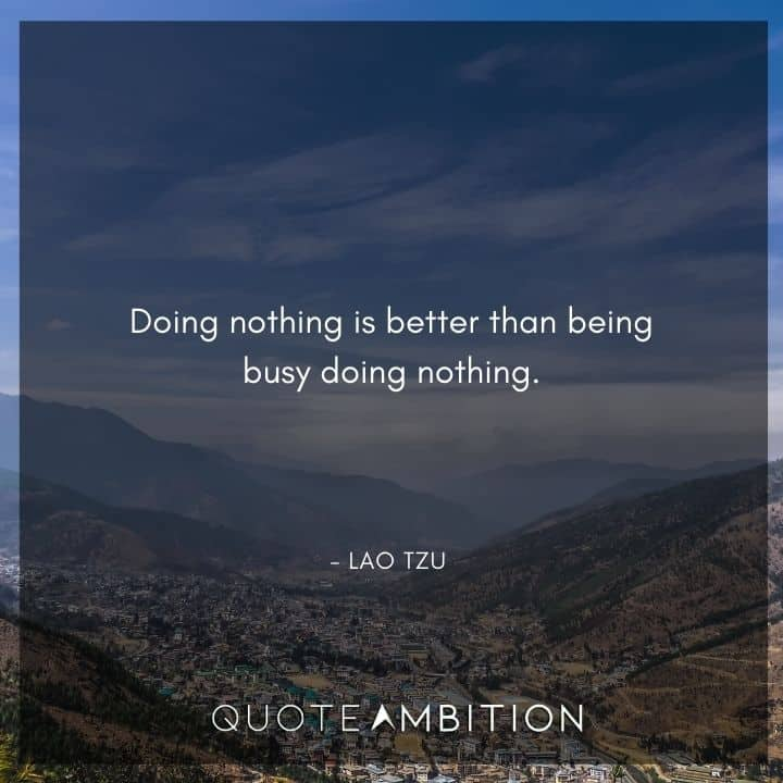 Lao Tzu Quote - Doing nothing is better than being busy doing nothing.