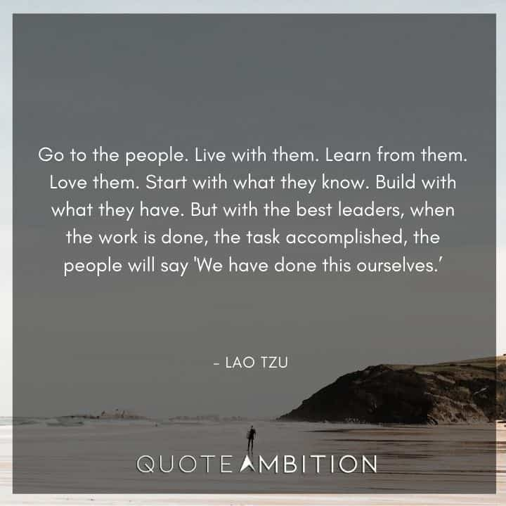 Lao Tzu Quote - Go to the people. Live with them. Learn from them. Love them.