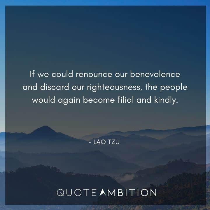 Lao Tzu Quote - If we could renounce our benevolence and discard our righteousness, the people would again become filial and kindly.
