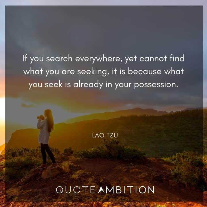 Lao Tzu Quote - If you search everywhere, yet cannot find what you are seeking, it is because what you seek is already in your possession.