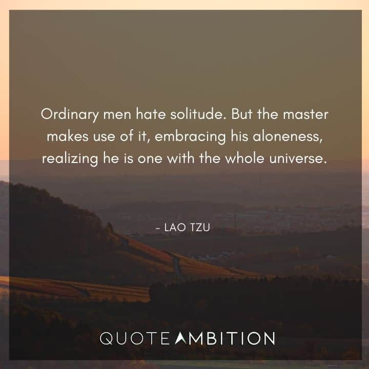 Lao Tzu Quote - Ordinary men hate solitude. But the master makes use of it.