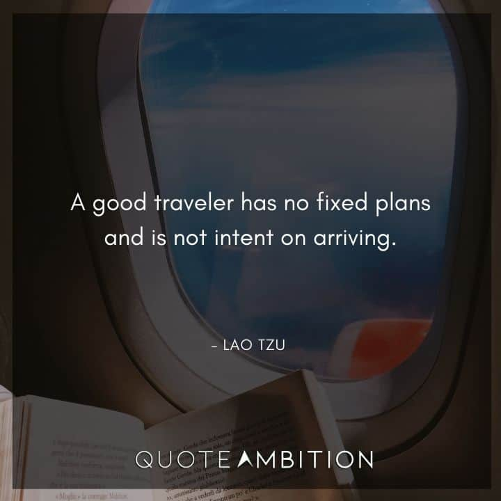 Lao Tzu Quote - A good traveler has no fixed plans and is not intent on arriving.