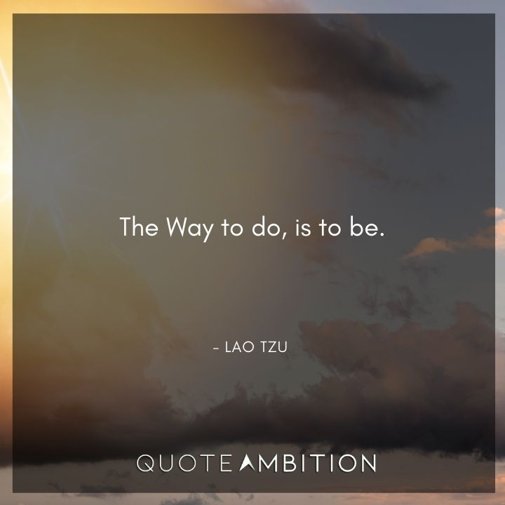 Lao Tzu Quote - The Way to do, is to be.