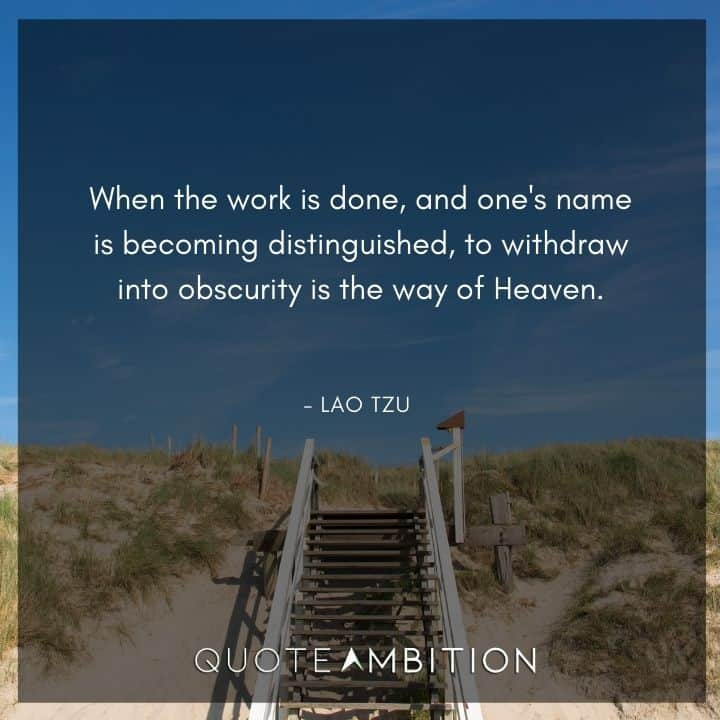 Lao Tzu Quote - When the work is done, and one's name is becoming distinguished, to withdraw into obscurity is the way of Heaven.